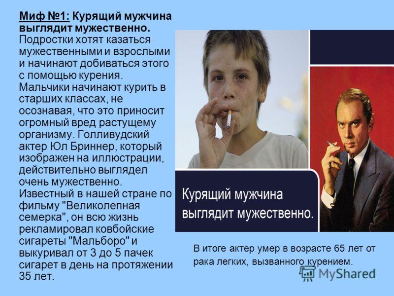 Миф 1: Курящий мужчина выглядит мужественно. Подростки хотят казаться мужественными и взрослыми и начинают добиваться этого с помощью курения. Мальчики начинают курить в старших классах, не осознавая, что это приносит огромный вред растущему организм