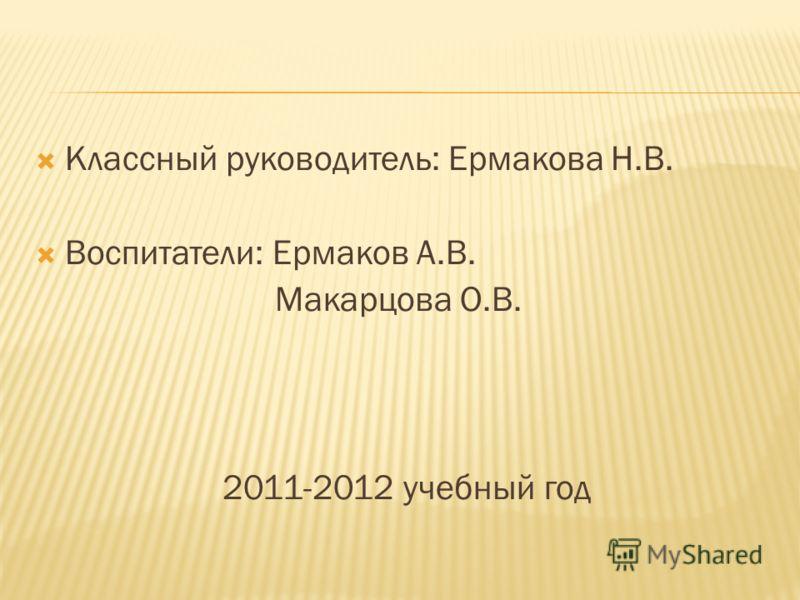 Классный руководитель: Ермакова Н.В. Воспитатели: Ермаков А.В. Макарцова О.В. 2011-2012 учебный год