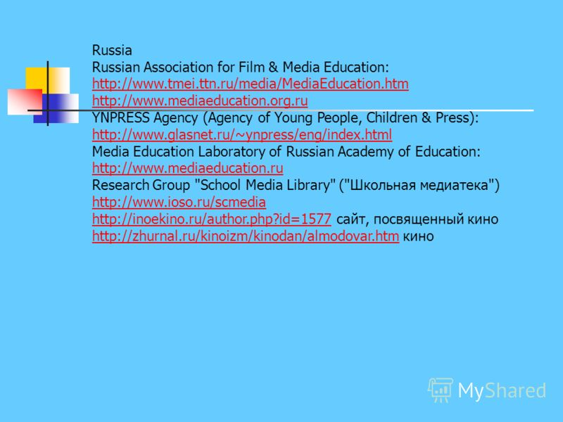 Russia Russian Association for Film & Media Education: http://www.tmei.ttn.ru/media/MediaEducation.htm http://www.mediaeducation.org.ru YNPRESS Agency (Agency of Young People, Children & Press): http://www.glasnet.ru/~ynpress/eng/index.html Media Edu