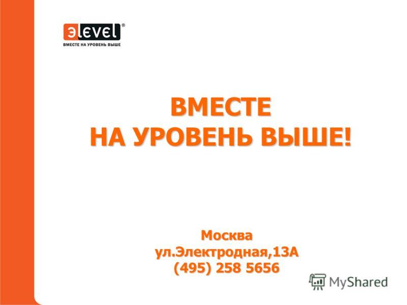 Москва, ул.Электродная, 13А (495) 258 5656 ВМЕСТЕ НА УРОВЕНЬ ВЫШЕ! Москваул.Электродная,13А (495) 258 5656