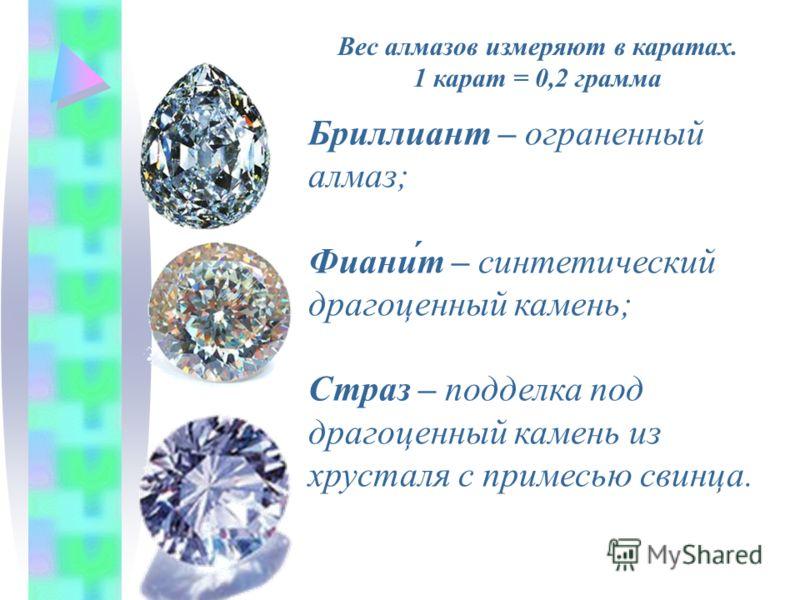 Бриллиант – ограненный алмаз; Фиани́т – синтетический драгоценный камень; Страз – подделка под драгоценный камень из хрусталя с примесью свинца. Вес алмазов измеряют в каратах. 1 карат = 0,2 грамма