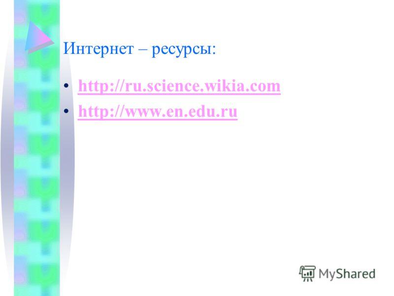 Интернет – ресурсы: http://ru.science.wikia.com http://www.en.edu.ru