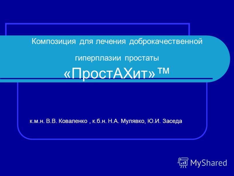 Композиция для лечения доброкачественной гиперплазии простаты «ПростАХит» к.м.н. В.В. Коваленко, к.б.н. Н.А. Мулявко, Ю.И. Заседа