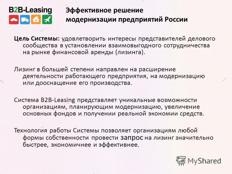 Эффективное решение модернизации предприятий России Цель Системы: удовлетворить интересы представителей делового сообщества в установлении взаимовыгодного сотрудничества на рынке финансовой аренды (лизинга). Лизинг в большей степени направлен на расш