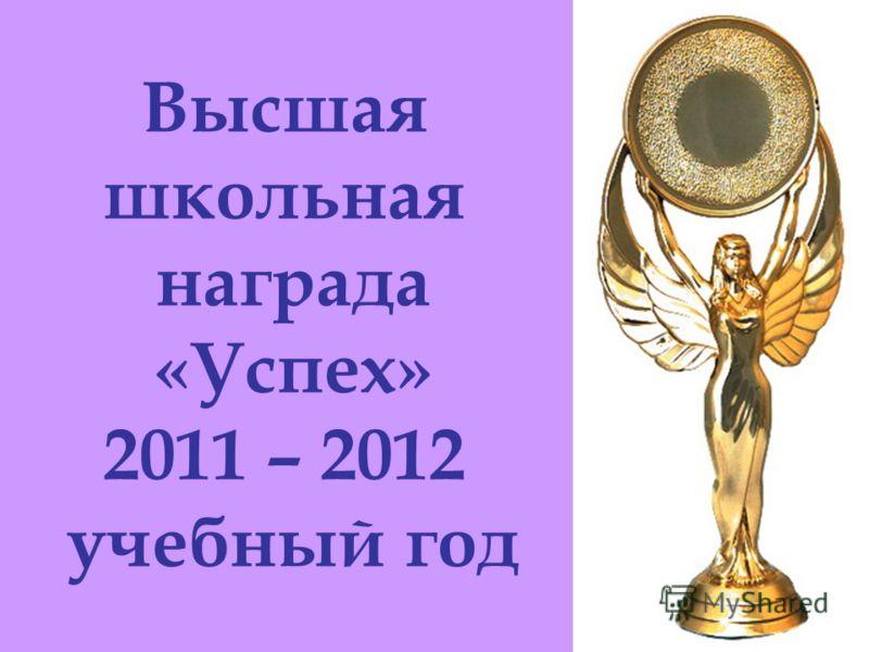 Высшая школьная награда «Успех» 2011 – 2012 учебный год