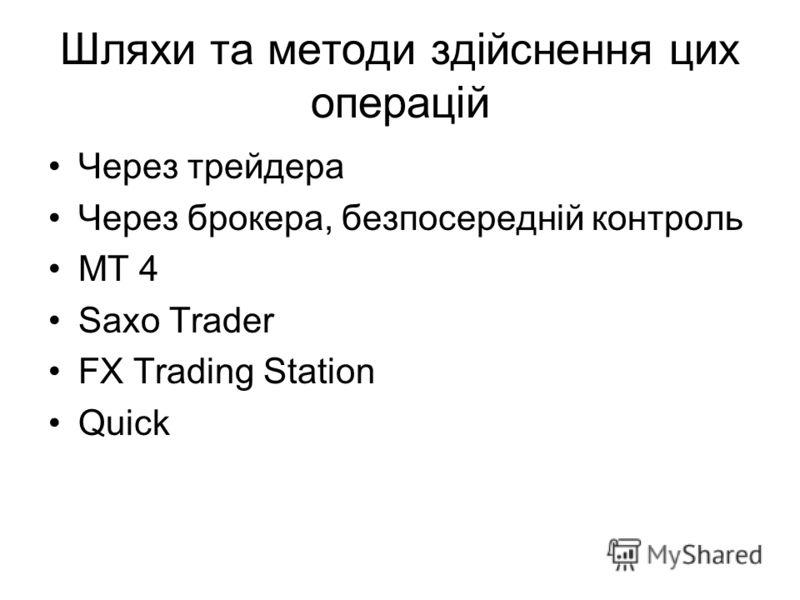 Шляхи та методи здійснення цих операцій Через трейдера Через брокера, безпосередній контроль MT 4 Saxo Trader FX Trading Station Quick