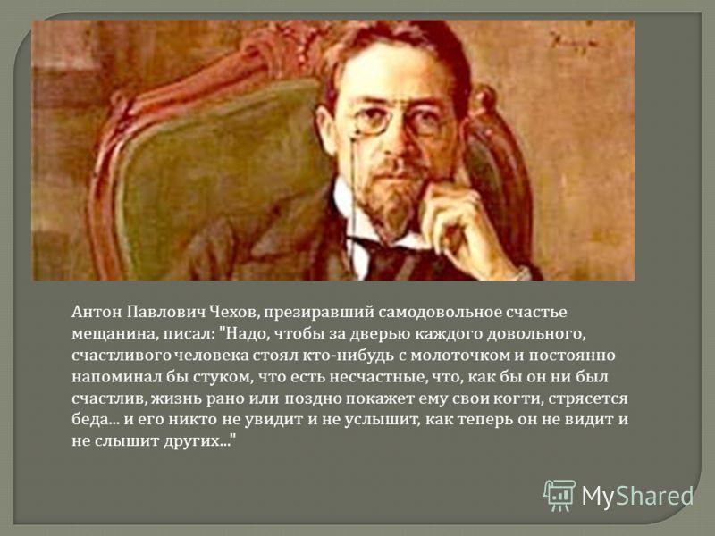 Антон Павлович Чехов, презиравший самодовольное счастье мещанина, писал:
