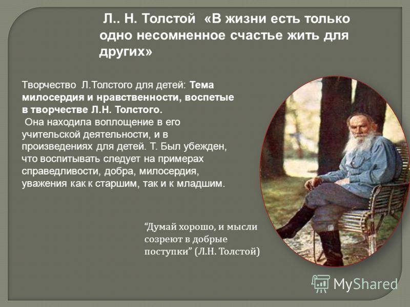 Творчество Л.Толстого для детей: Тема милосердия и нравственности, воспетые в творчестве Л.Н. Толстого. Она находила воплощение в его учительской деятельности, и в произведениях для детей. Т. Был убежден, что воспитывать следует на примерах справедли