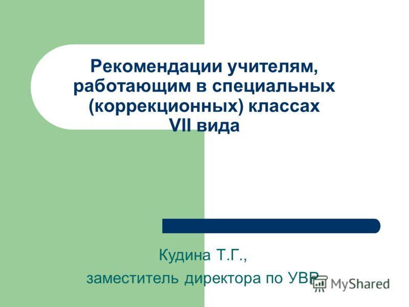 Рекомендации учителям, работающим в специальных (коррекционных) классах VII вида Кудина Т.Г., заместитель директора по УВР