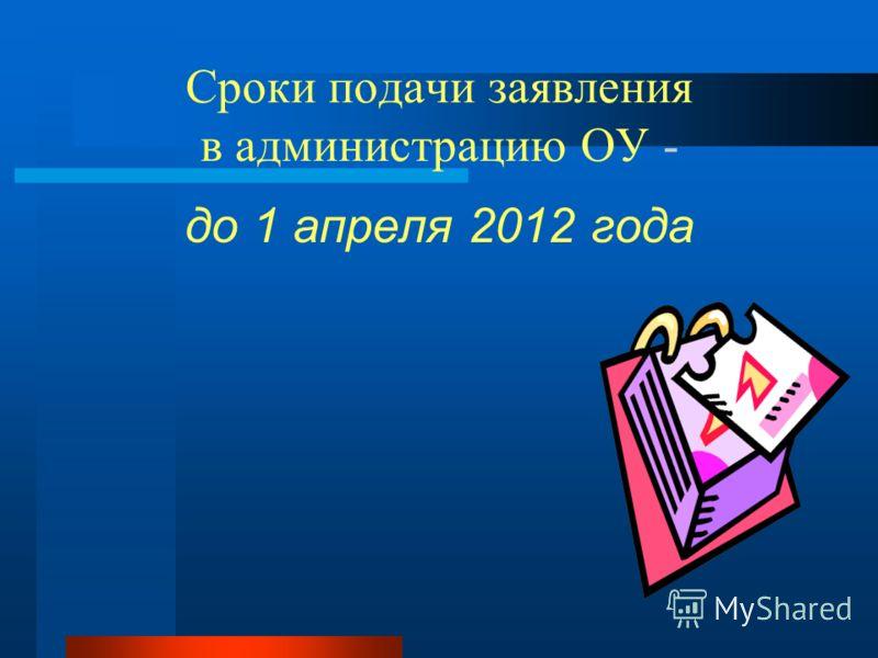 Сроки подачи заявления в администрацию ОУ - до 1 апреля 2012 года