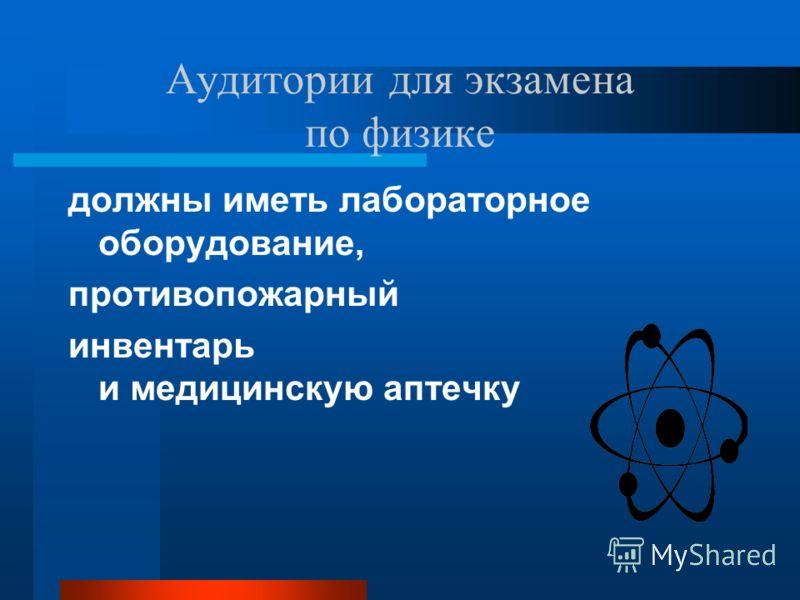 Аудитории для экзамена по физике должны иметь лабораторное оборудование, противопожарный инвентарь и медицинскую аптечку