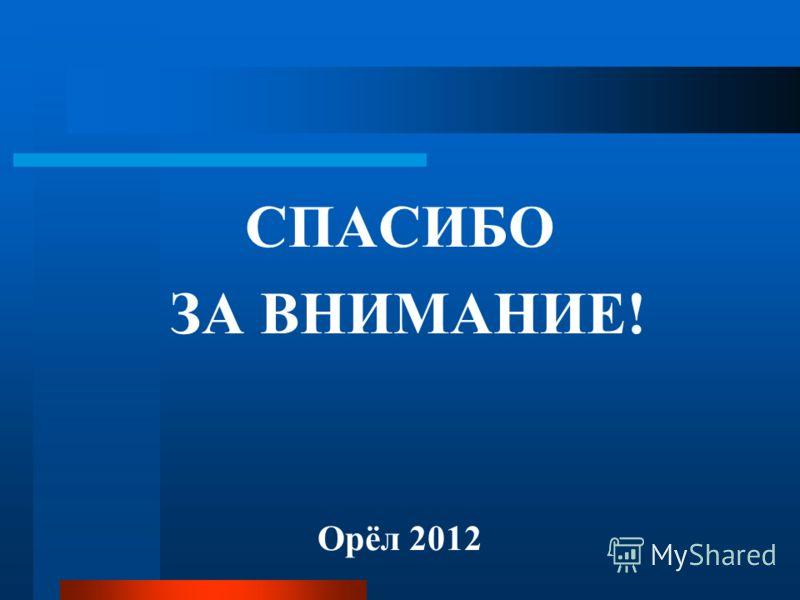СПАСИБО ЗА ВНИМАНИЕ! Орёл 2012
