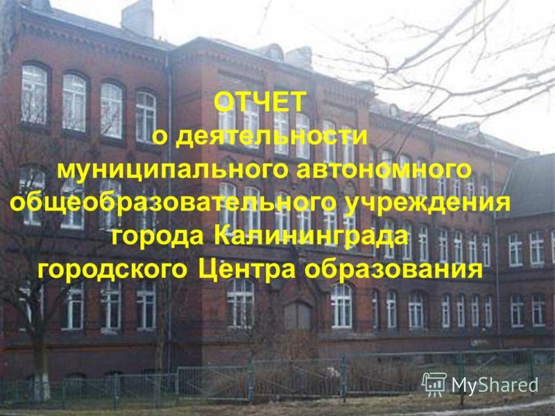 ОТЧЕТ о деятельности муниципального автономного общеобразовательного учреждения города Калининграда городского Центра образования