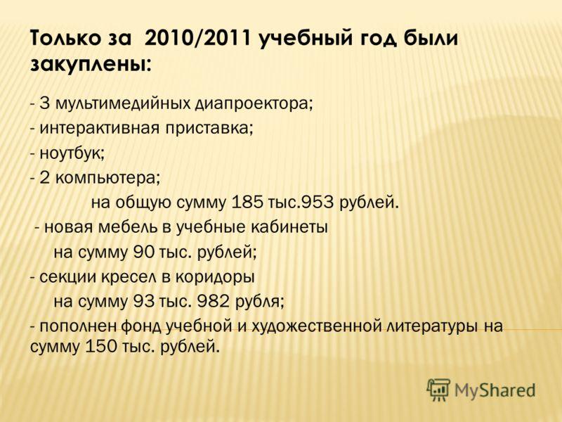 Только за 2010/2011 учебный год были закуплены: - 3 мультимедийных диапроектора; - интерактивная приставка; - ноутбук; - 2 компьютера; на общую сумму 185 тыс.953 рублей. - новая мебель в учебные кабинеты на сумму 90 тыс. рублей; - секции кресел в кор