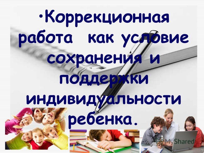 Коррекционная работа как условие сохранения и поддержки индивидуальности ребенка.
