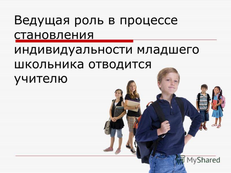 Ведущая роль в процессе становления индивидуальности младшего школьника отводится учителю