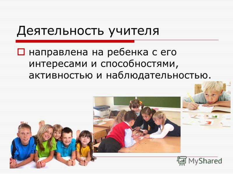 Деятельность учителя направлена на ребенка с его интересами и способностями, активностью и наблюдательностью.