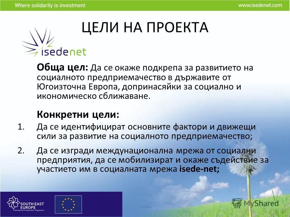 ЦЕЛИ НА ПРОЕКТА Обща цел: Да се окаже подкрепа за развитието на социалното предприемачество в държавите от Югоизточна Европа, допринасяйки за социално и икономическо сближаване. Конкретни цели: 1.Да се идентифицират основните фактори и движещи сили з