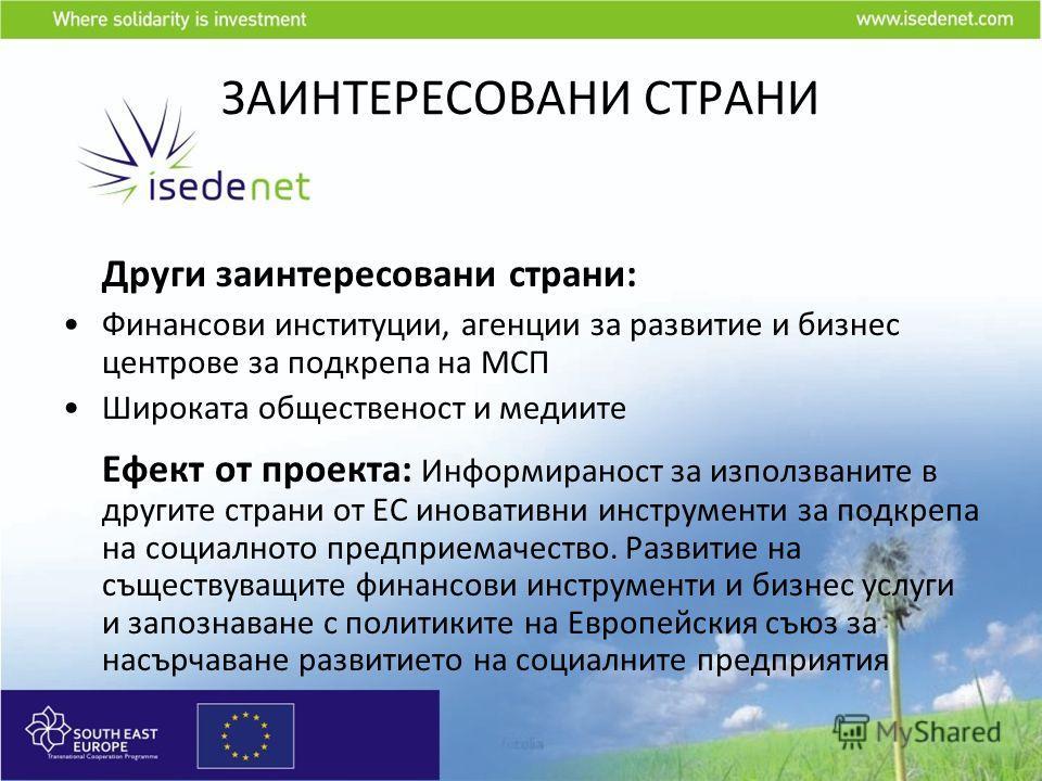 ЗАИНТЕРЕСОВАНИ СТРАНИ Други заинтересовани страни: Финансови институции, агенции за развитие и бизнес центрове за подкрепа на МСП Широката общественост и медиите Ефект от проекта: Информираност за използваните в другите страни от ЕС иновативни инстру