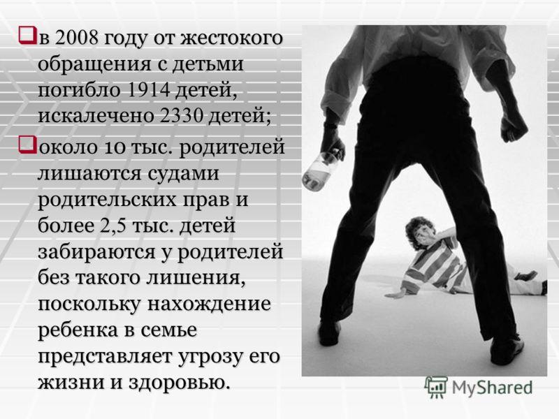 в 2008 году от жестокого обращения с детьми погибло 1914 детей, искалечено 2330 детей; в 2008 году от жестокого обращения с детьми погибло 1914 детей, искалечено 2330 детей; около 10 тыс. родителей лишаются судами родительских прав и более 2,5 тыс. д