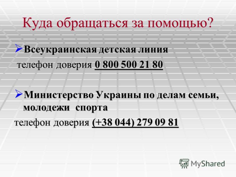 Куда обращаться за помощью? Всеукраинская детская линия Всеукраинская детская линия телефон доверия 0 800 500 21 80 телефон доверия 0 800 500 21 80 Министерство Украины по делам семьи, молодежи спорта Министерство Украины по делам семьи, молодежи спо