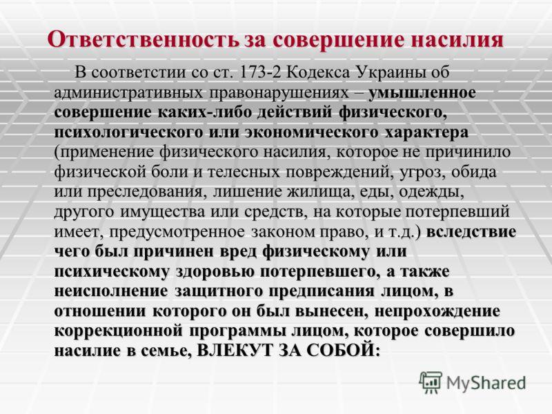 Ответственность за совершение насилия В соответстии со ст. 173-2 Кодекса Украины об административных правонарушениях – умышленное совершение каких-либо действий физического, психологического или экономического характера (применение физического насили