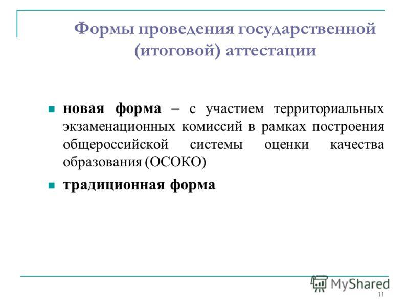 11 Формы проведения государственной (итоговой) аттестации новая форма – с участием территориальных экзаменационных комиссий в рамках построения общероссийской системы оценки качества образования (ОСОКО) традиционная форма