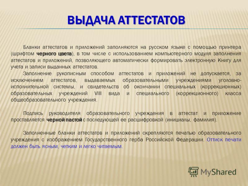 ВЫДАЧА АТТЕСТАТОВ черного цвета Бланки аттестатов и приложений заполняются на русском языке с помощью принтера (шрифтом черного цвета), в том числе с использованием компьютерного модуля заполнения аттестатов и приложений, позволяющего автоматически ф