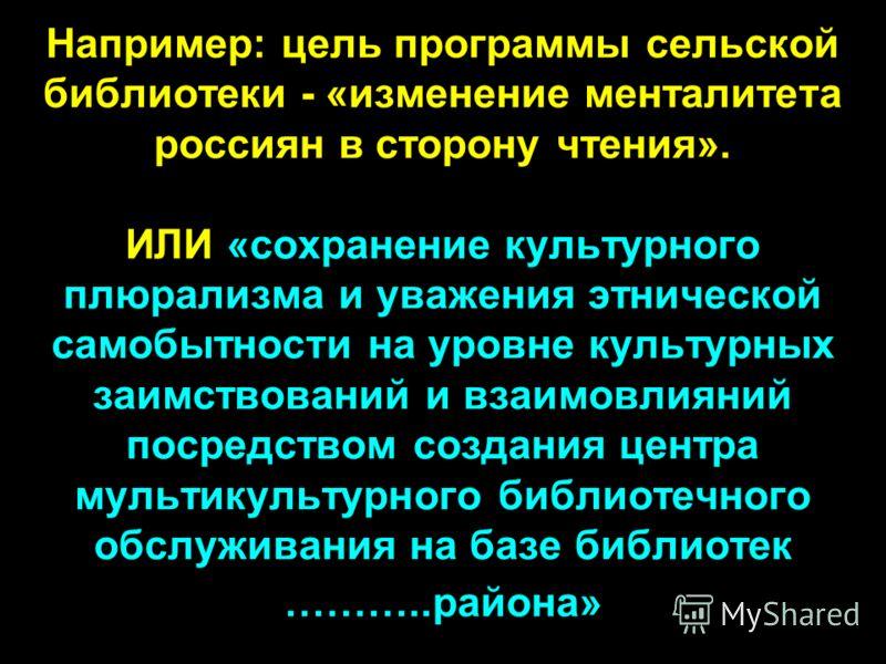 Например: цель программы сельской библиотеки - «изменение менталитета россиян в сторону чтения». ИЛИ «сохранение культурного плюрализма и уважения этнической самобытности на уровне культурных заимствований и взаимовлияний посредством создания центра