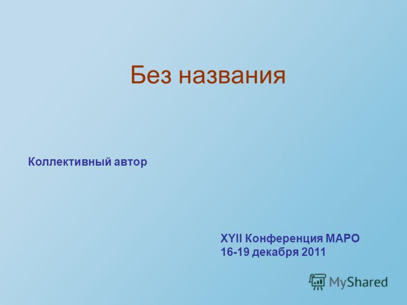 Без названия Коллективный автор XYII Конференция МАРО 16-19 декабря 2011