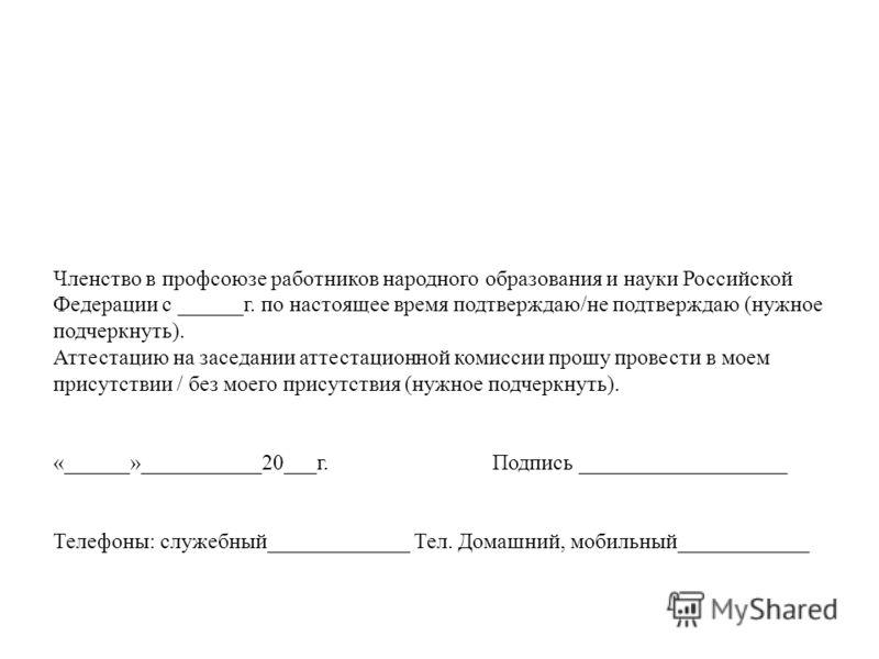 Членство в профсоюзе работников народного образования и науки Российской Федерации с ______г. по настоящее время подтверждаю/не подтверждаю (нужное подчеркнуть). Аттестацию на заседании аттестационной комиссии прошу провести в моем присутствии / без