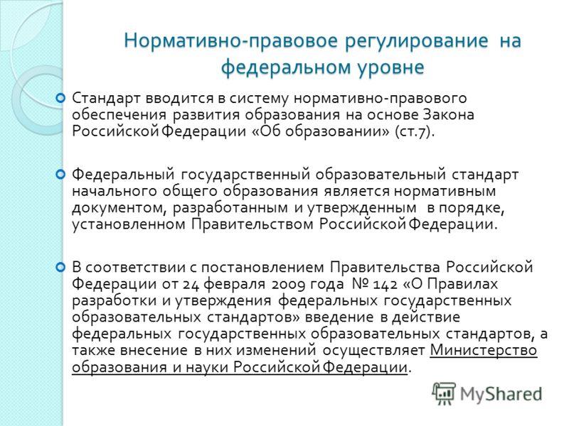 Нормативно - правовое регулирование на федеральном уровне Стандарт вводится в систему нормативно - правового обеспечения развития образования на основе Закона Российской Федерации « Об образовании » ( ст.7). Федеральный государственный образовательны
