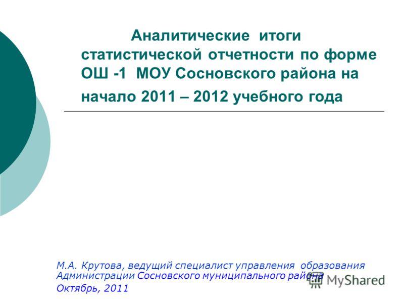 Аналитические итоги статистической отчетности по форме ОШ -1 МОУ Сосновского района на начало 2011 – 2012 учебного года М.А. Крутова, ведущий специали