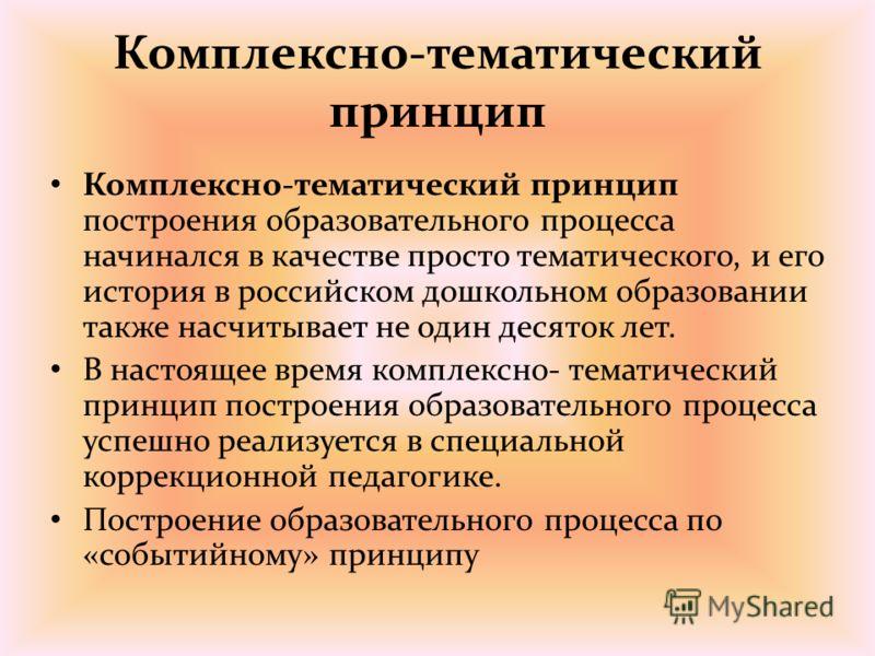 Комплексно-тематический принцип Комплексно-тематический принцип построения образовательного процесса начинался в качестве просто тематического, и его история в российском дошкольном образовании также насчитывает не один десяток лет. В настоящее время