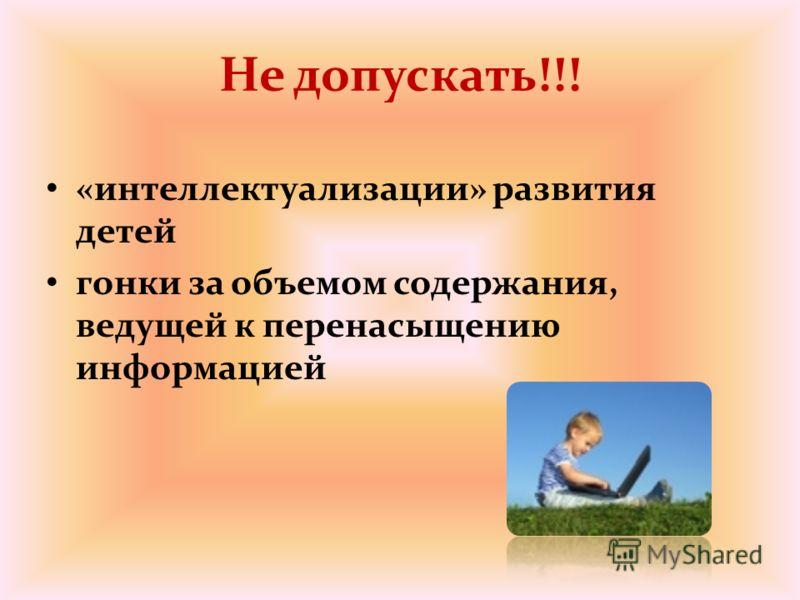 Не допускать!!! «интеллектуализации» развития детей гонки за объемом содержания, ведущей к перенасыщению информацией