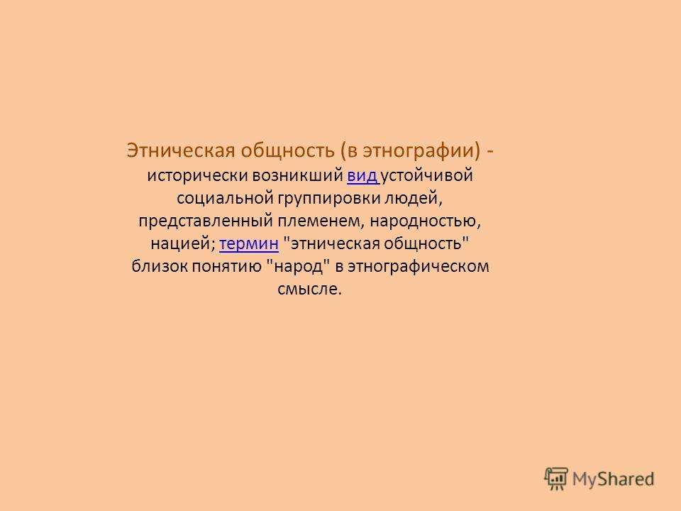 ЭТНИЧЕСКАЯ ОБЩНОСТЬ (в этнографии) - исторически возникший видустойчивой социальной группировки людей, представленный племенем, народностью, нацией; термин