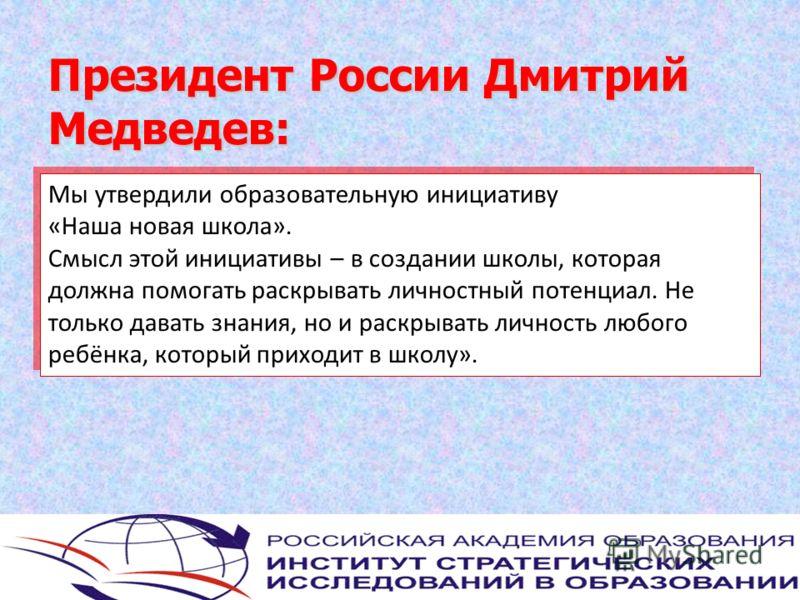 Президент России Дмитрий Медведев: Мы утвердили образовательную инициативу «Наша новая школа». Смысл этой инициативы – в создании школы, которая должна помогать раскрывать личностный потенциал. Не только давать знания, но и раскрывать личность любого