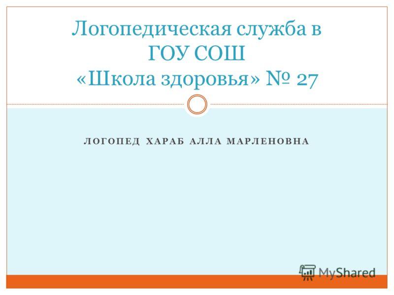 ЛОГОПЕД ХАРАБ АЛЛА МАРЛЕНОВНА Логопедическая служба в ГОУ СОШ «Школа здоровья» 27