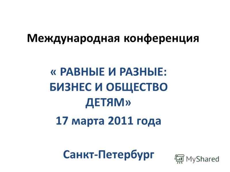 Международная конференция « РАВНЫЕ И РАЗНЫЕ: БИЗНЕС И ОБЩЕСТВО ДЕТЯМ» 17 марта 2011 года Санкт-Петербург