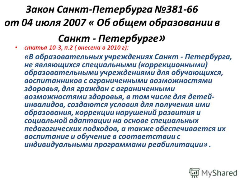 Закон Санкт-Петербурга 381-66 от 04 июля 2007 « Об общем образовании в Санкт - Петербурге » статья 10-3, п.2 ( внесена в 2010 г): «В образовательных учреждениях Санкт - Петербурга, не являющихся специальными (коррекционными) образовательными учрежден