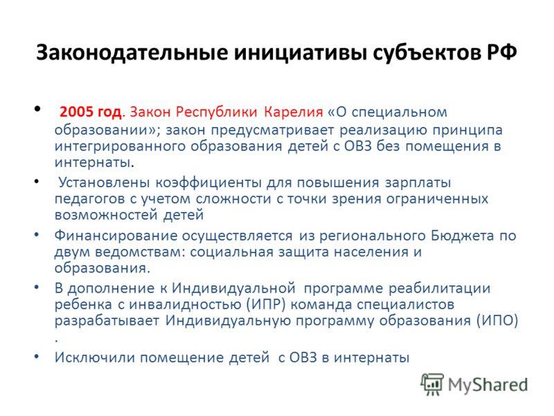 Законодательные инициативы субъектов РФ 2005 год. Закон Республики Карелия «О специальном образовании»; закон предусматривает реализацию принципа интегрированного образования детей с ОВЗ без помещения в интернаты. Установлены коэффициенты для повышен