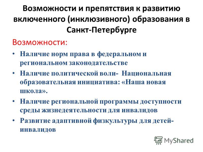 Возможности и препятствия к развитию включенного (инклюзивного) образования в Санкт-Петербурге Возможности: Наличие норм права в федеральном и региональном законодательстве Наличие политической воли- Национальная образовательная инициатива: «Наша нов