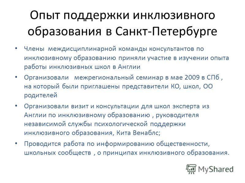 Опыт поддержки инклюзивного образования в Санкт-Петербурге Члены междисциплинарной команды консультантов по инклюзивному образованию приняли участие в изучении опыта работы инклюзивных школ в Англии Организовали межрегиональный семинар в мае 2009 в С
