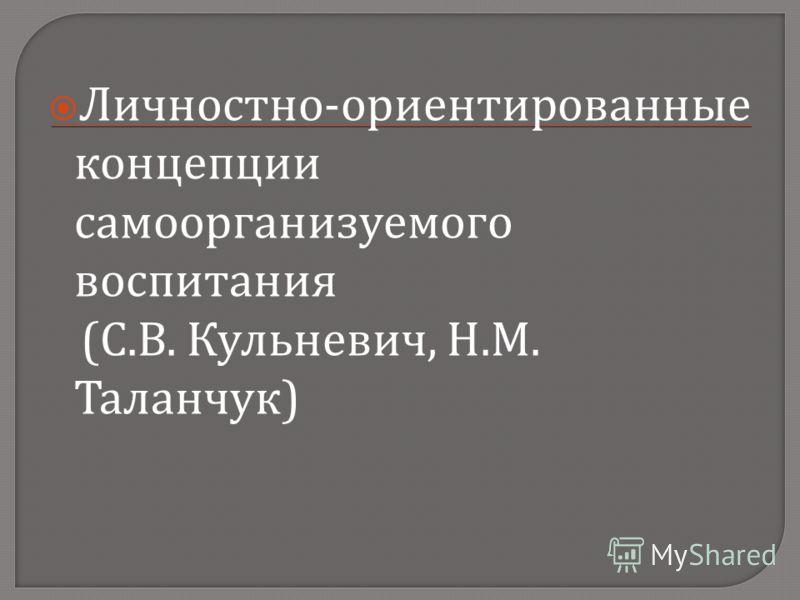 Личностно - ориентированные концепции самоорганизуемого воспитания ( С. В. Кульневич, Н. М. Таланчук )