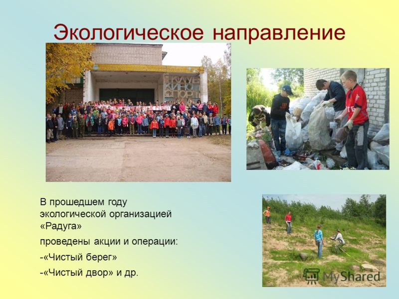 Экологическое направление В прошедшем году экологической организацией «Радуга» проведены акции и операции: -«Чистый берег» -«Чистый двор» и др.
