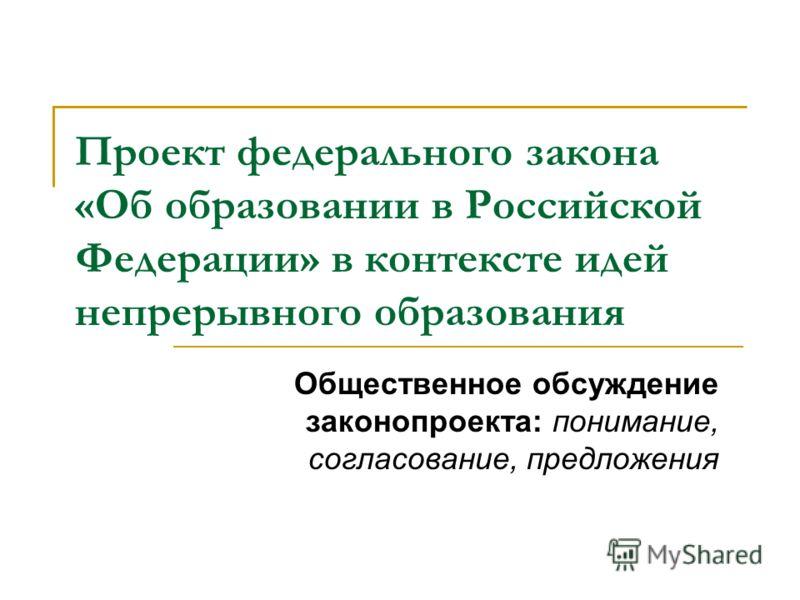 Проект федерального закона «Об образовании в Российской Федерации» в контексте идей непрерывного образования Общественное обсуждение законопроекта: понимание, согласование, предложения