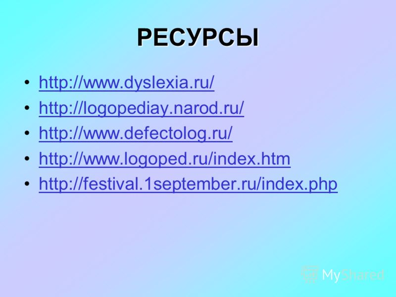 РЕСУРСЫ http://www.dyslexia.ru/ http://logopediay.narod.ru/ http://www.defectolog.ru/ http://www.logoped.ru/index.htm http://festival.1september.ru/index.php