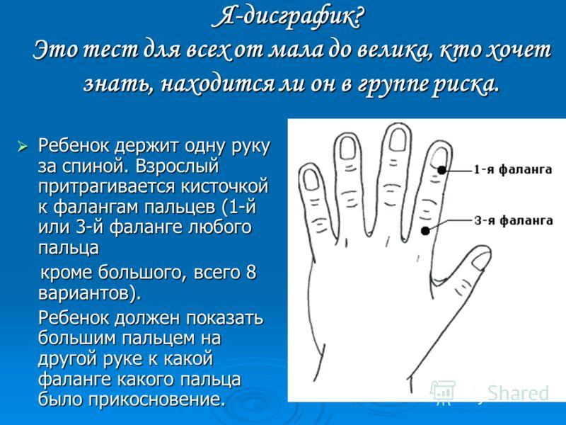 Я-дисграфик? Это тест для всех от мала до велика, кто хочет знать, находится ли он в группе риска. Ребенок держит одну руку за спиной. Взрослый притрагивается кисточкой к фалангам пальцев (1-й или 3-й фаланге любого пальца Ребенок держит одну руку за