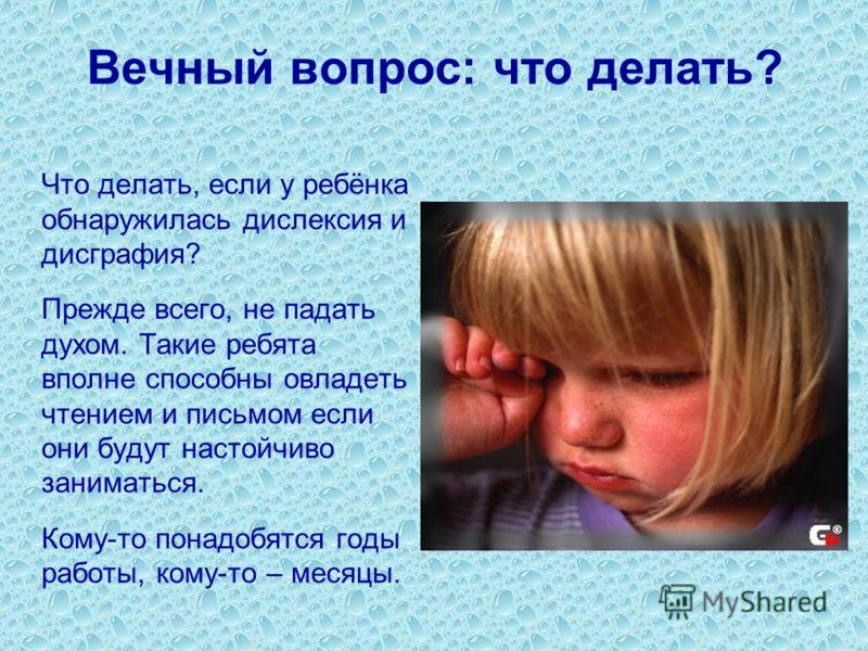 Вечный вопрос: что делать? Что делать, если у ребёнка обнаружилась дислексия и дисграфия? Прежде всего, не падать духом. Такие ребята вполне способны овладеть чтением и письмом если они будут настойчиво заниматься. Кому-то понадобятся годы работы, ко