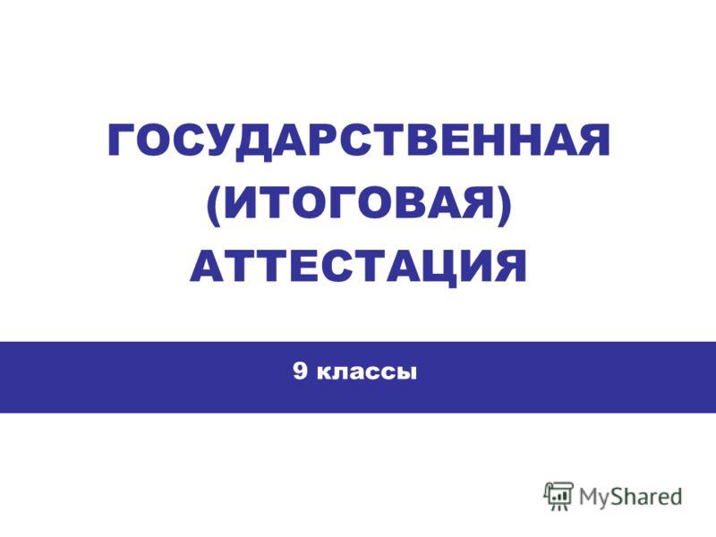 ГОСУДАРСТВЕННАЯ (ИТОГОВАЯ) АТТЕСТАЦИЯ 9 классы
